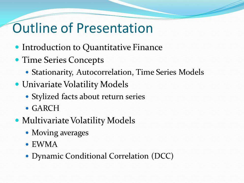 Outline of Presentation Introduction to Quantitative Finance Time Series Concepts Stationarity, Autocorrelation, Time Series Models Univariate Volatil