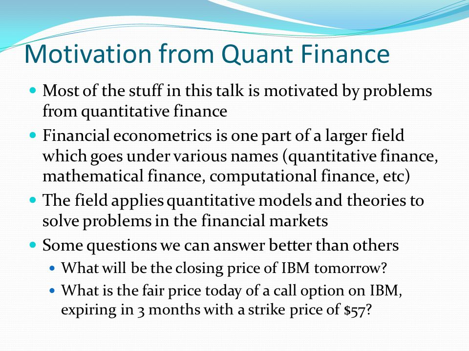 Motivation from Quant Finance Most of the stuff in this talk is motivated by problems from quantitative finance Financial econometrics is one part of