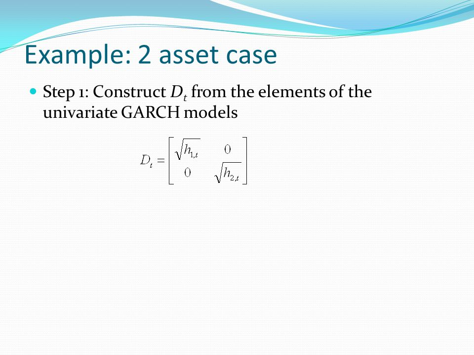 Example: 2 asset case Step 1: Construct D t from the elements of the univariate GARCH models