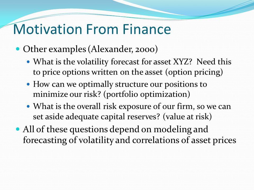 Motivation From Finance Other examples (Alexander, 2000) What is the volatility forecast for asset XYZ.