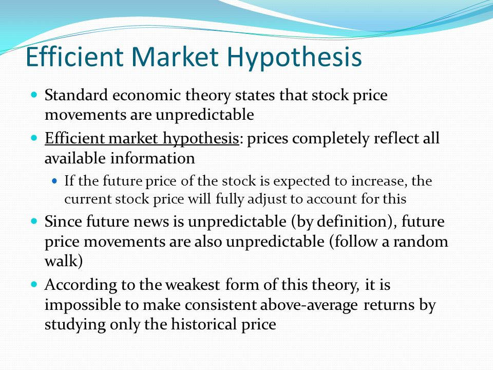 Efficient Market Hypothesis Standard economic theory states that stock price movements are unpredictable Efficient market hypothesis: prices completely reflect all available information If the future price of the stock is expected to increase, the current stock price will fully adjust to account for this Since future news is unpredictable (by definition), future price movements are also unpredictable (follow a random walk) According to the weakest form of this theory, it is impossible to make consistent above-average returns by studying only the historical price