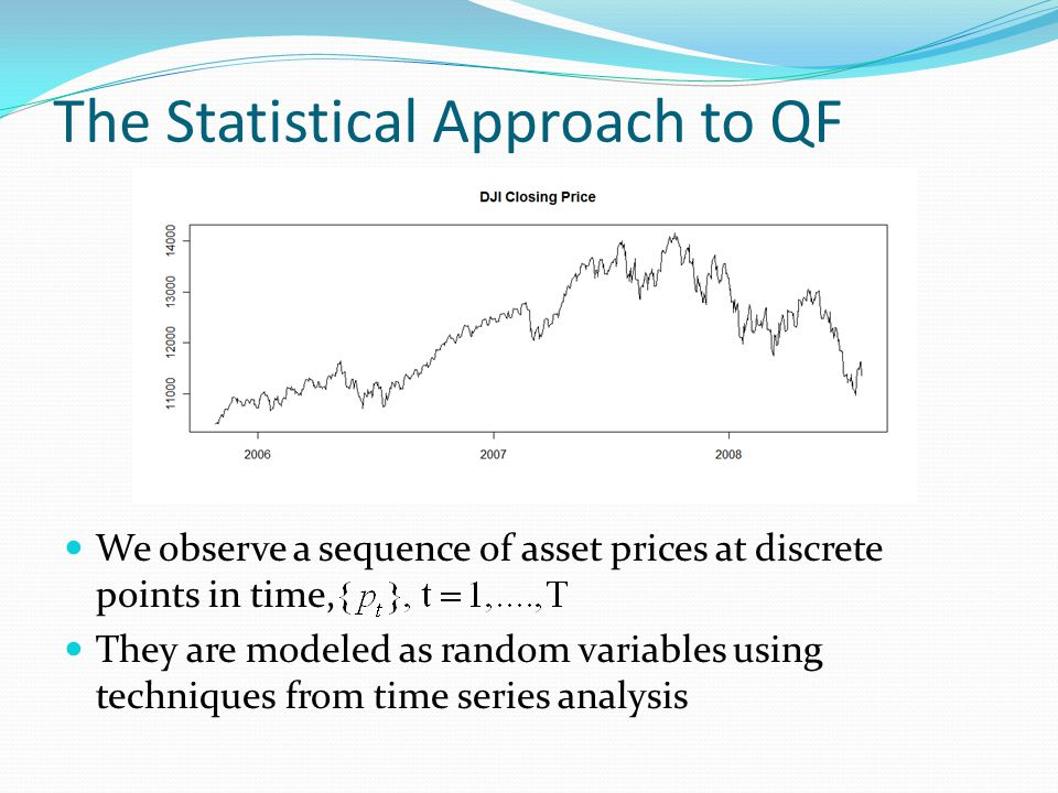 The Statistical Approach to QF We observe a sequence of asset prices at discrete points in time, They are modeled as random variables using techniques