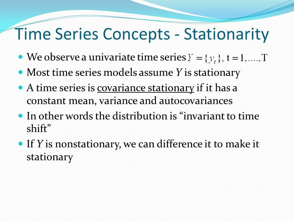 Time Series Concepts - Stationarity We observe a univariate time series Most time series models assume Y is stationary A time series is covariance stationary if it has a constant mean, variance and autocovariances In other words the distribution is invariant to time shift If Y is nonstationary, we can difference it to make it stationary