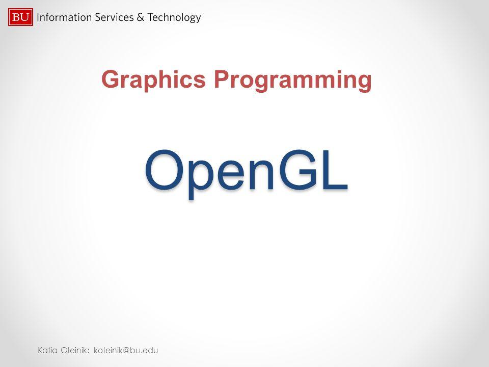 OpenGL Graphics Programming Katia Oleinik: koleinik@bu.edu
