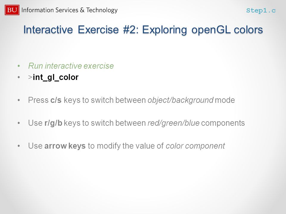Interactive Exercise #2: Exploring openGL colors Run interactive exercise >int_gl_color Press c/s keys to switch between object/background mode Use r/