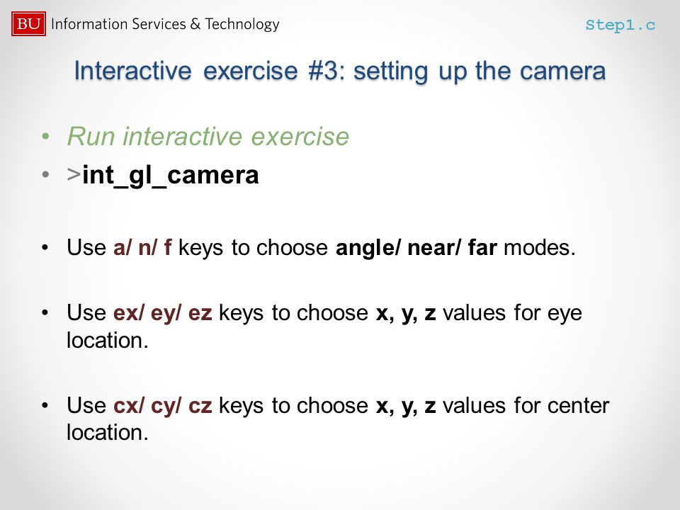 Interactive exercise #3: setting up the camera Run interactive exercise >int_gl_camera Use a/ n/ f keys to choose angle/ near/ far modes. Use ex/ ey/
