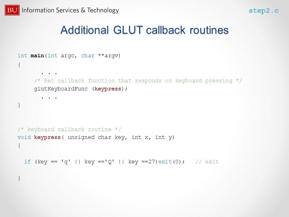 Additional GLUT callback routines int main(int argc, char **argv) {... /* Set callback function that responds on keyboard pressing */ glutKeyboardFunc