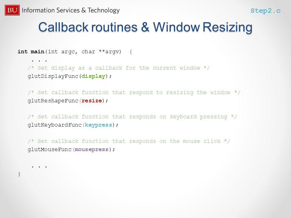 Callback routines & Window Resizing int main(int argc, char **argv) {... /* Set display as a callback for the current window */ glutDisplayFunc(displa