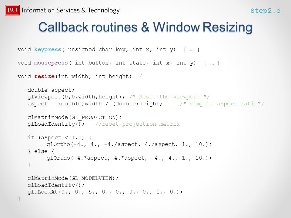 Callback routines & Window Resizing void keypress( unsigned char key, int x, int y) { … } void mousepress( int button, int state, int x, int y) { … }