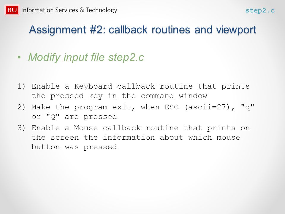 Assignment #2: callback routines and viewport Modify input file step2.c 1)Enable a Keyboard callback routine that prints the pressed key in the comman