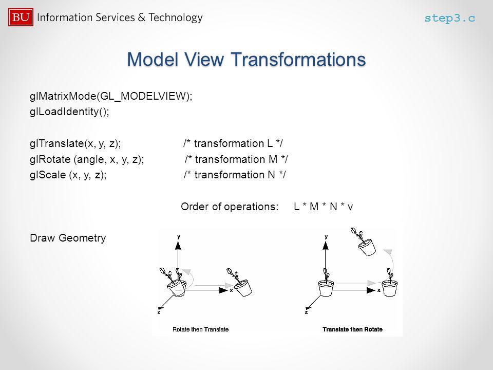 Model View Transformations glMatrixMode(GL_MODELVIEW); glLoadIdentity(); glTranslate(x, y, z); /* transformation L */ glRotate (angle, x, y, z); /* tr