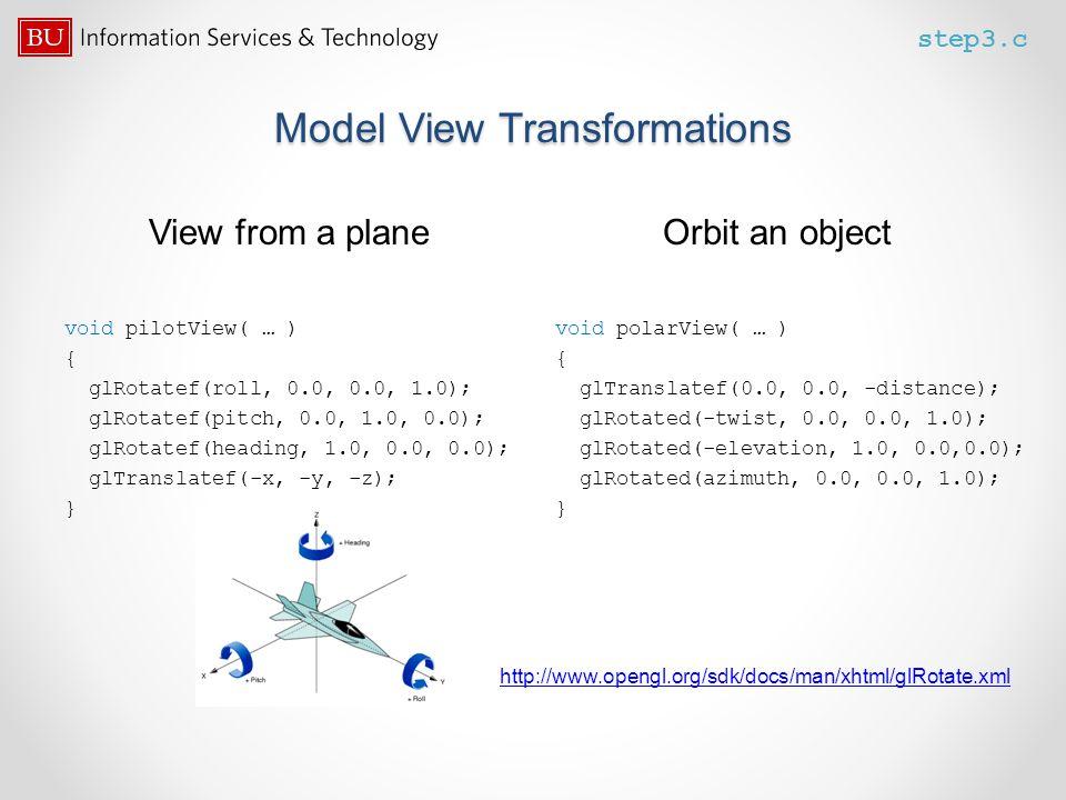 Model View Transformations View from a plane Orbit an object void pilotView( … ) { glRotatef(roll, 0.0, 0.0, 1.0); glRotatef(pitch, 0.0, 1.0, 0.0); gl