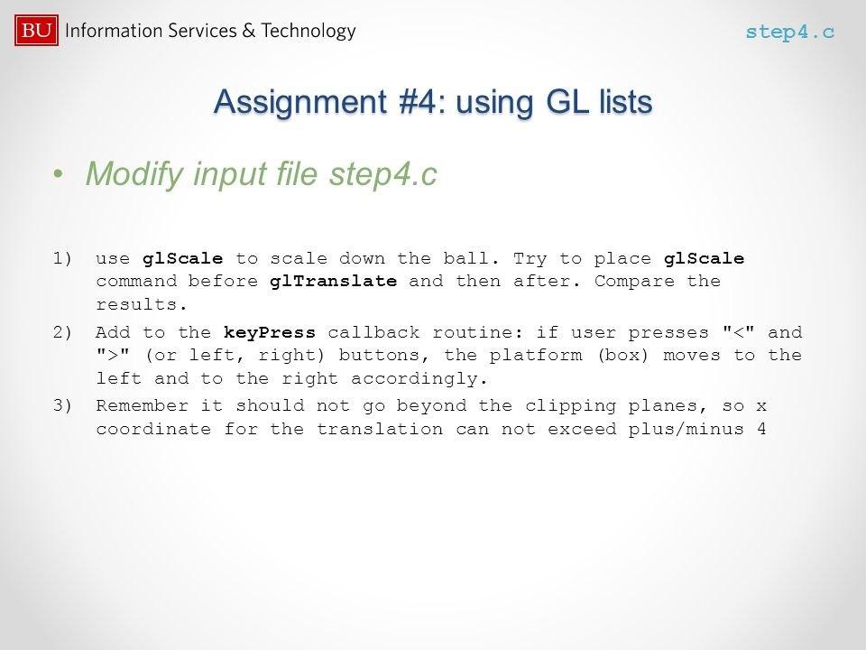Assignment #4: using GL lists Modify input file step4.c 1)use glScale to scale down the ball. Try to place glScale command before glTranslate and then