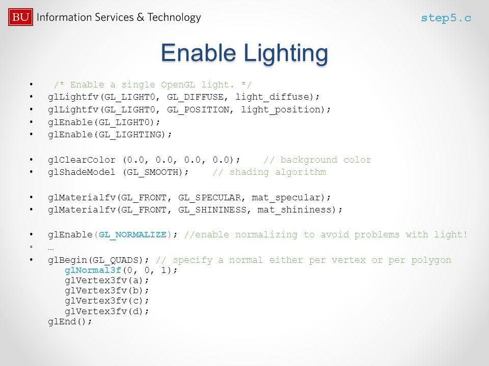Enable Lighting /* Enable a single OpenGL light. */ glLightfv(GL_LIGHT0, GL_DIFFUSE, light_diffuse); glLightfv(GL_LIGHT0, GL_POSITION, light_position)