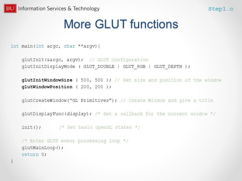 More GLUT functions int main(int argc, char **argv){ glutInit(&argc, argv); // GLUT Configuration glutInitDisplayMode ( GLUT_DOUBLE | GLUT_RGB | GLUT_