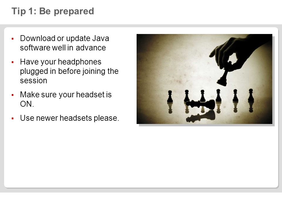 Tip 1: Be prepared Download or update Java software well in advance Have your headphones plugged in before joining the session Make sure your headset