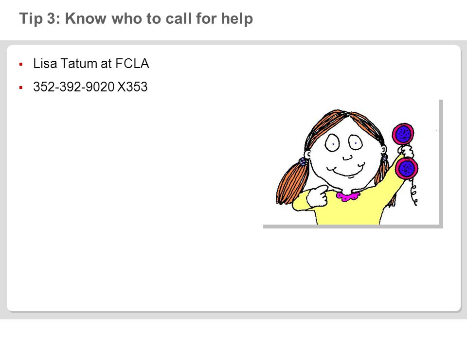 Tip 3: Know who to call for help Lisa Tatum at FCLA 352-392-9020 X353