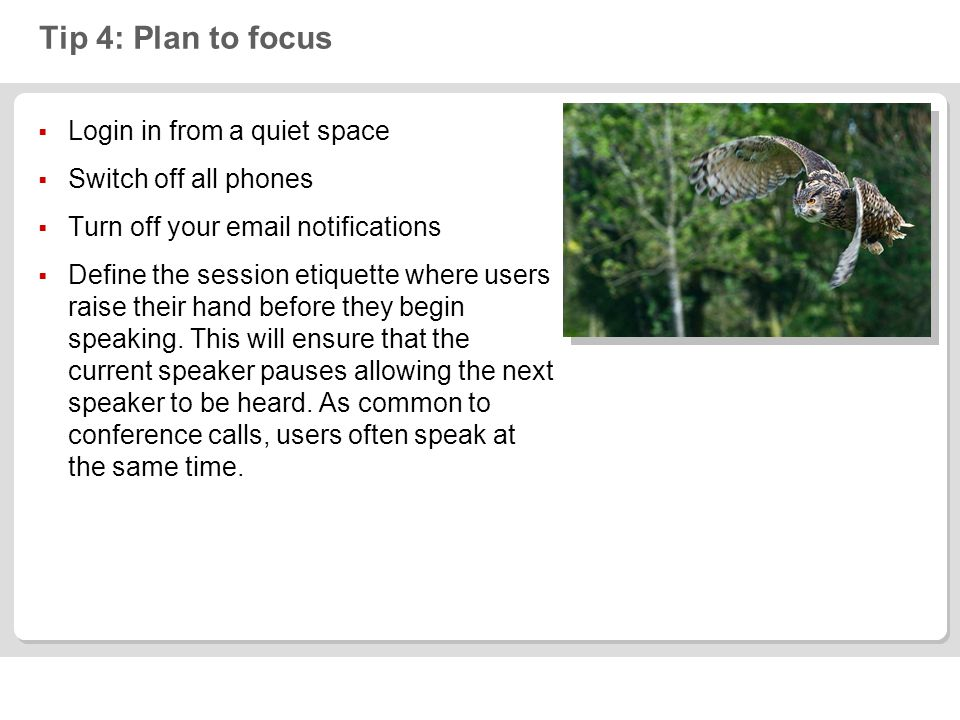 Tip 4: Plan to focus Login in from a quiet space Switch off all phones Turn off your email notifications Define the session etiquette where users rais