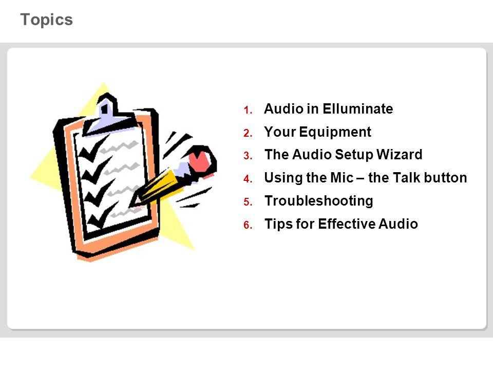 Topics 1. Audio in Elluminate 2. Your Equipment 3. The Audio Setup Wizard 4. Using the Mic – the Talk button 5. Troubleshooting 6. Tips for Effective