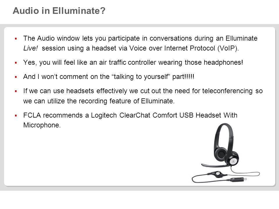 Audio in Elluminate? The Audio window lets you participate in conversations during an Elluminate Live! session using a headset via Voice over Internet