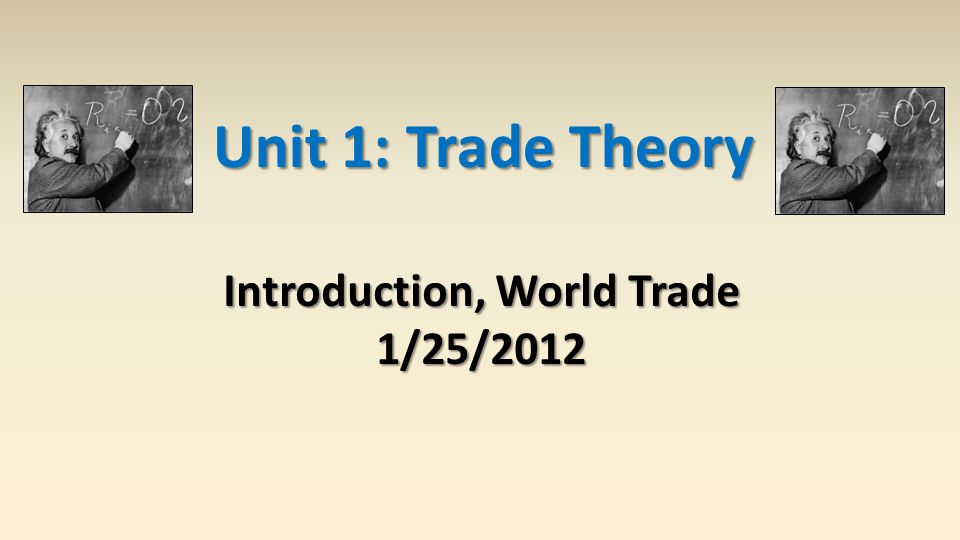 Unit 1: Trade Theory Introduction, World Trade 1/25/2012