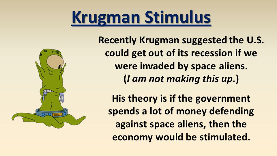 Krugman Stimulus Recently Krugman suggested the U.S. could get out of its recession if we were invaded by space aliens. (I am not making this up.) His