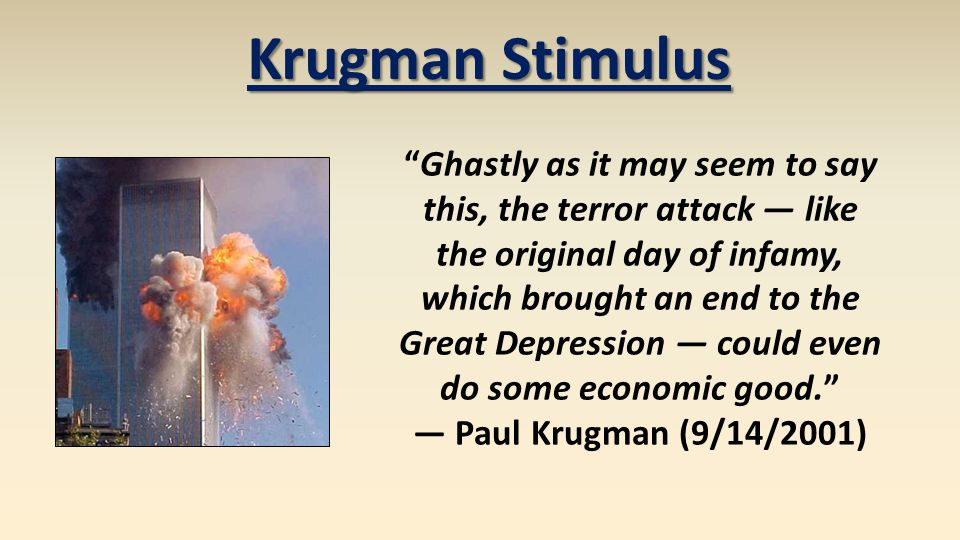 Krugman Stimulus Ghastly as it may seem to say this, the terror attack like the original day of infamy, which brought an end to the Great Depression c