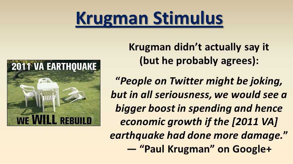 Krugman Stimulus Krugman didnt actually say it (but he probably agrees): People on Twitter might be joking, but in all seriousness, we would see a bigger boost in spending and hence economic growth if the [2011 VA] earthquake had done more damage.