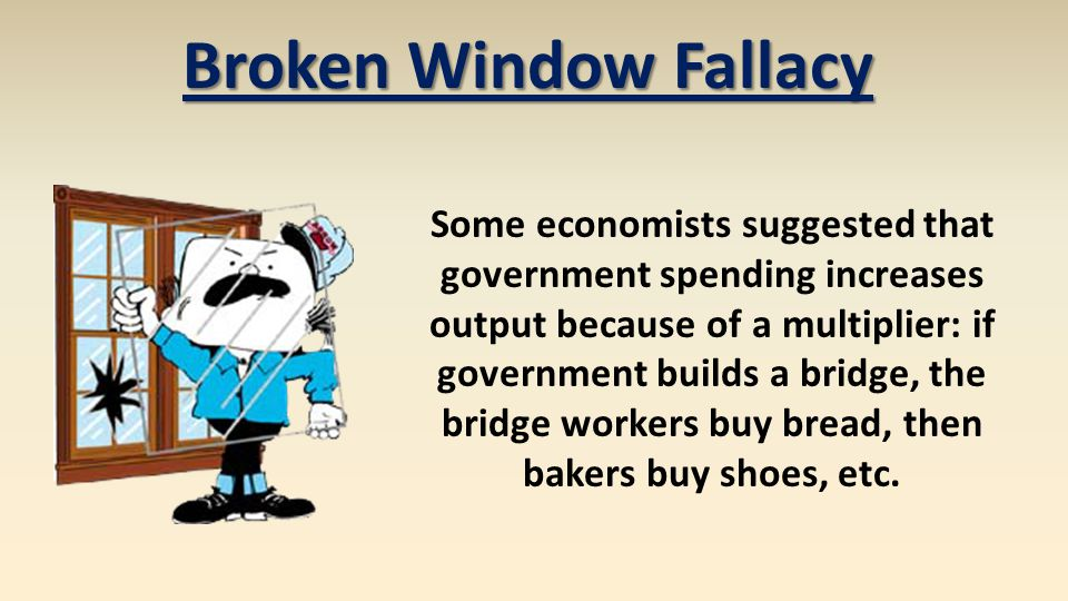 Broken Window Fallacy Some economists suggested that government spending increases output because of a multiplier: if government builds a bridge, the