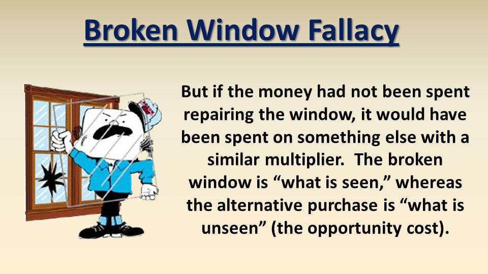 Broken Window Fallacy But if the money had not been spent repairing the window, it would have been spent on something else with a similar multiplier.