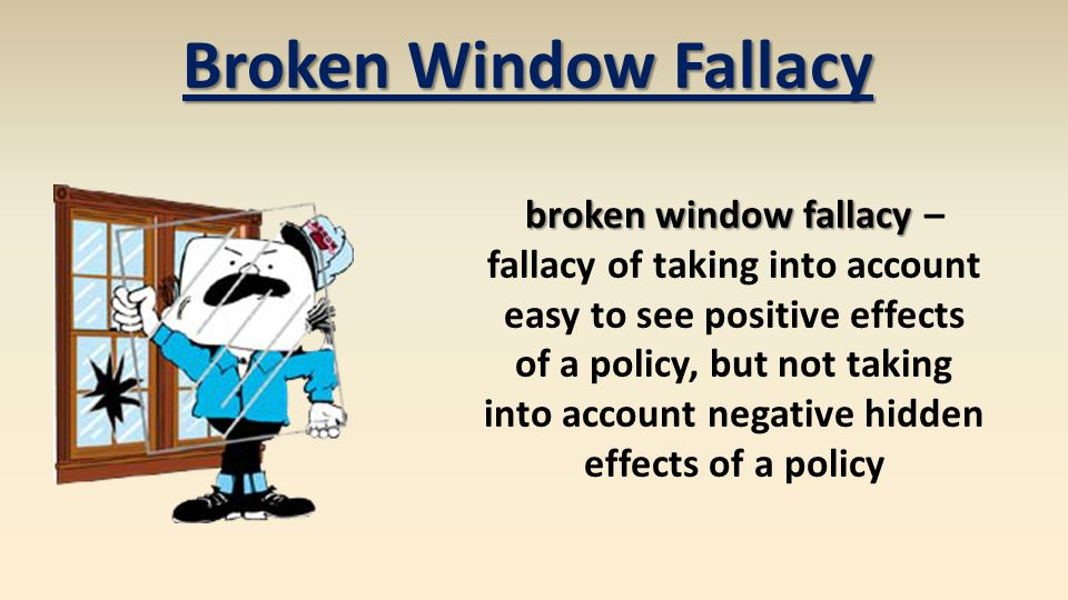 Broken Window Fallacy broken window fallacy broken window fallacy – fallacy of taking into account easy to see positive effects of a policy, but not taking into account negative hidden effects of a policy