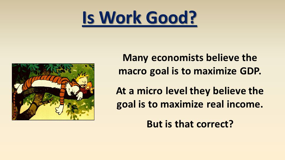 Is Work Good? Many economists believe the macro goal is to maximize GDP. At a micro level they believe the goal is to maximize real income. But is tha