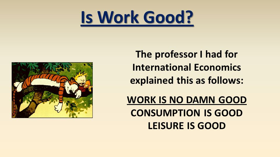 Is Work Good? The professor I had for International Economics explained this as follows: WORK IS NO DAMN GOOD CONSUMPTION IS GOOD LEISURE IS GOOD