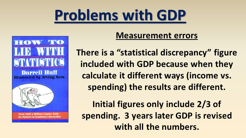 Problems with GDP Measurement errors There is a statistical discrepancy figure included with GDP because when they calculate it different ways (income vs.