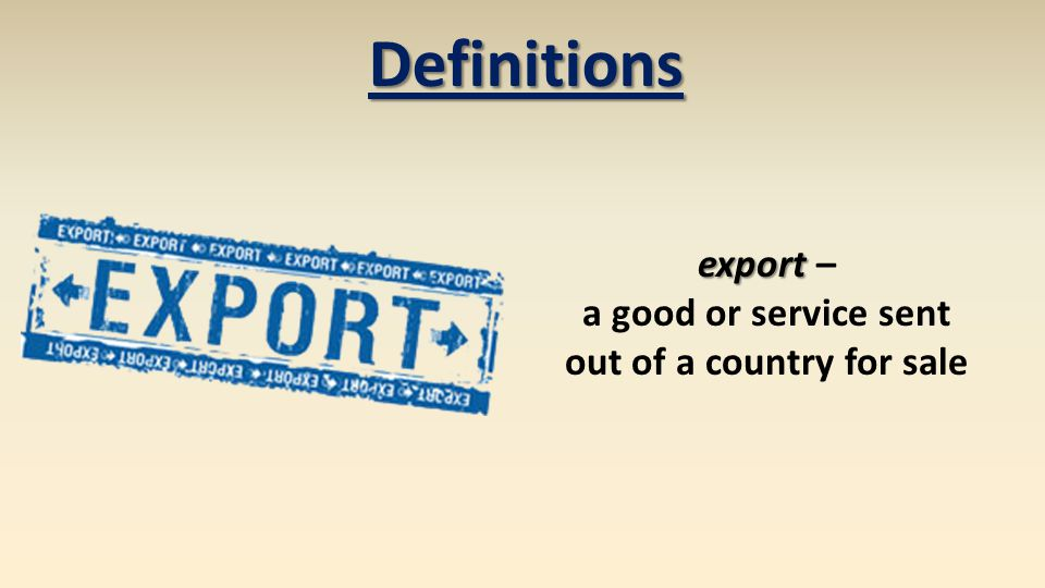 Definitions export export – a good or service sent out of a country for sale