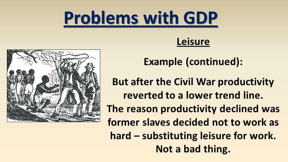 Problems with GDP Leisure Example (continued): But after the Civil War productivity reverted to a lower trend line. The reason productivity declined w