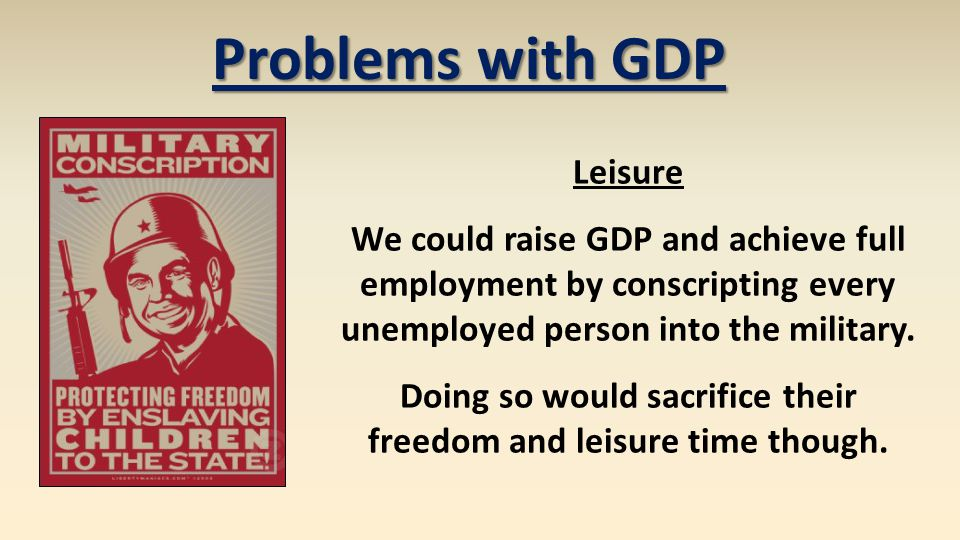 Problems with GDP Leisure We could raise GDP and achieve full employment by conscripting every unemployed person into the military. Doing so would sac