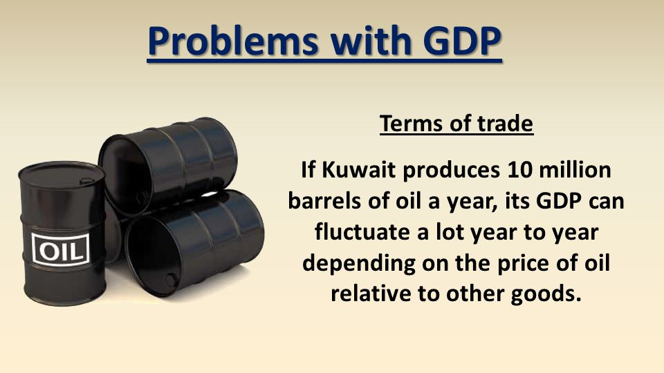 Problems with GDP Terms of trade If Kuwait produces 10 million barrels of oil a year, its GDP can fluctuate a lot year to year depending on the price