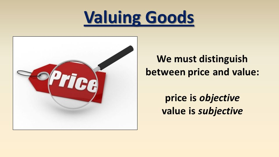 Valuing Goods We must distinguish between price and value: price is objective value is subjective