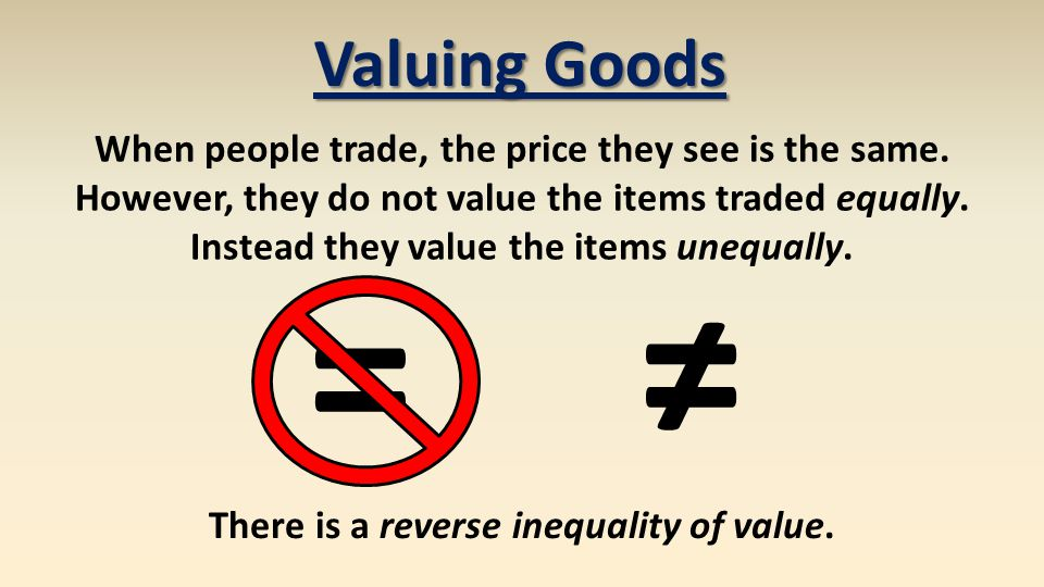 Valuing Goods When people trade, the price they see is the same. However, they do not value the items traded equally. Instead they value the items une