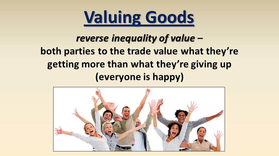 Valuing Goods reverse inequality of value reverse inequality of value – both parties to the trade value what theyre getting more than what theyre giving up (everyone is happy)