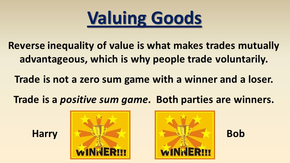 Valuing Goods Reverse inequality of value is what makes trades mutually advantageous, which is why people trade voluntarily.