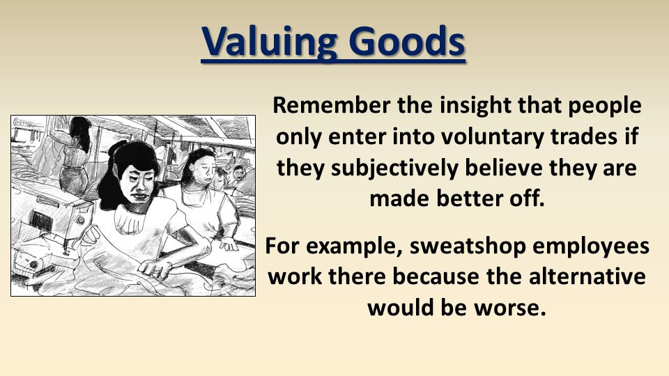 Valuing Goods Remember the insight that people only enter into voluntary trades if they subjectively believe they are made better off. For example, sw