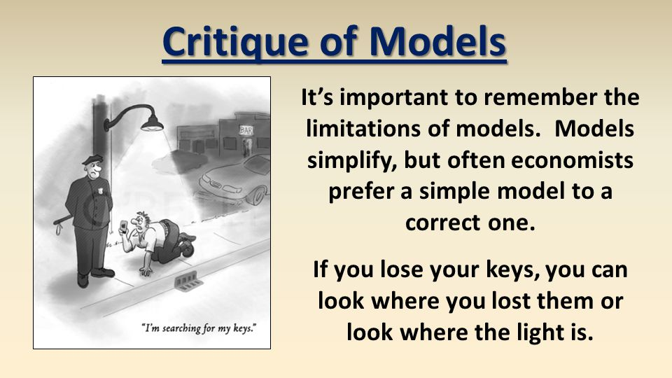 Critique of Models Its important to remember the limitations of models. Models simplify, but often economists prefer a simple model to a correct one.