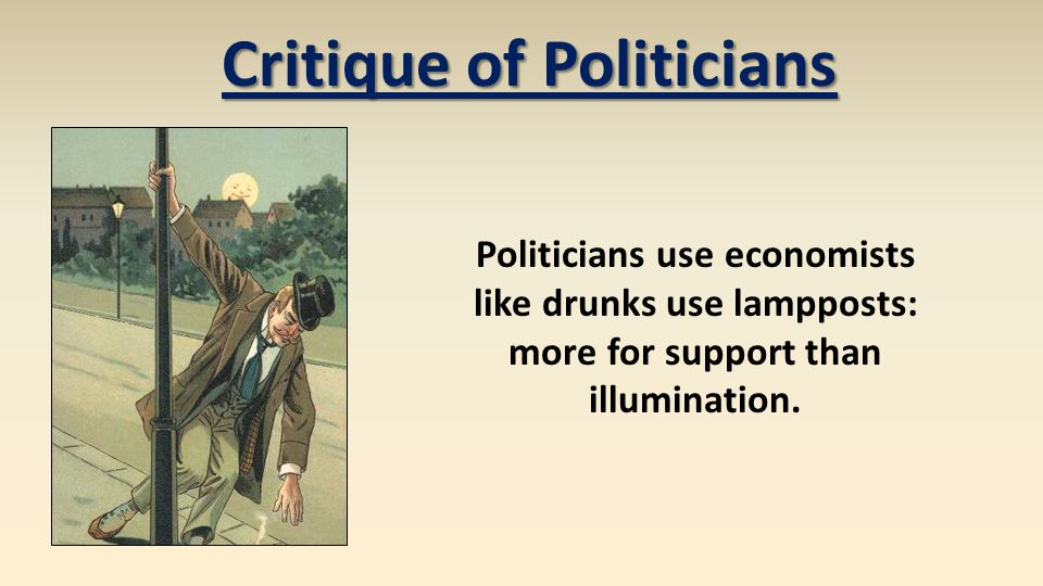 Politicians use economists like drunks use lampposts: more for support than illumination. Critique of Politicians