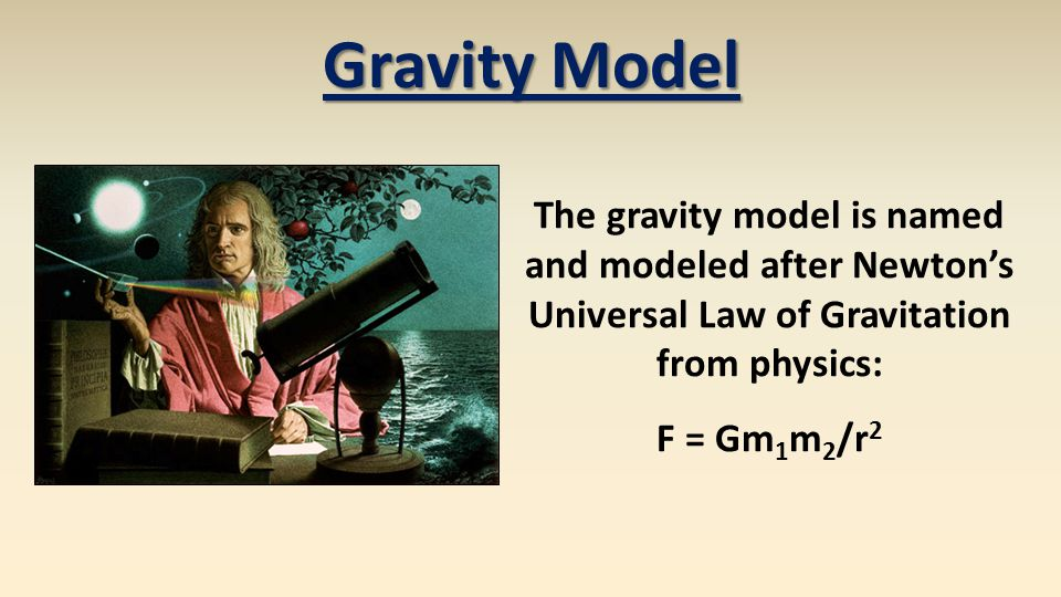 Gravity Model The gravity model is named and modeled after Newtons Universal Law of Gravitation from physics: F = Gm 1 m 2 /r 2