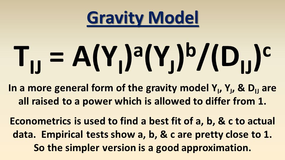 Gravity Model T IJ = A(Y I ) a (Y J ) b /(D IJ ) c In a more general form of the gravity model Y I, Y J, & D IJ are all raised to a power which is allowed to differ from 1.