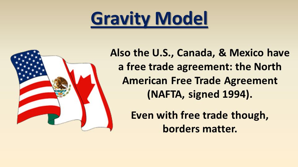 Gravity Model Also the U.S., Canada, & Mexico have a free trade agreement: the North American Free Trade Agreement (NAFTA, signed 1994). Even with fre