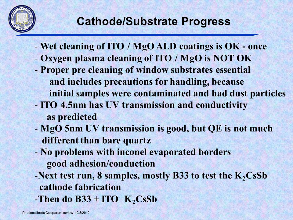 Photocathode Godparent review 10/5/2010 Cathode/Substrate Progress - Wet cleaning of ITO / MgO ALD coatings is OK - once - Oxygen plasma cleaning of ITO / MgO is NOT OK - Proper pre cleaning of window substrates essential and includes precautions for handling, because initial samples were contaminated and had dust particles - ITO 4.5nm has UV transmission and conductivity as predicted - MgO 5nm UV transmission is good, but QE is not much different than bare quartz - No problems with inconel evaporated borders good adhesion/conduction -Next test run, 8 samples, mostly B33 to test the K 2 CsSb cathode fabrication -Then do B33 + ITO K 2 CsSb